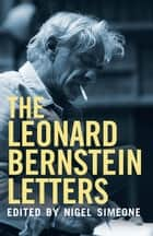 The Leonard Bernstein Letters ebook by Mr. Leonard Bernstein, Nigel Simeone