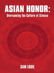 Asian Honor: Overcoming the Culture of Silence ebook by Sam Louie