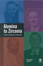 Alumina to Zirconia - The History of the CSIRO Division of Mineral Chemistry ebook by IJ Bear,T Biegler,TR Scott