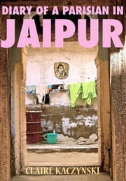 Diary of a Parisian in Jaipur ebook by Claire KACZYNSKI