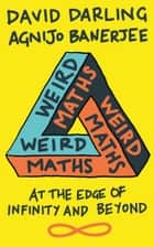 Weird Maths - At the Edge of Infinity and Beyond ebook by David Darling, Agnijo Banerjee