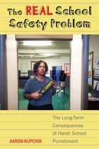 The Real School Safety Problem - The Long-Term Consequences of Harsh School Punishment ebook by Aaron Kupchik