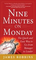 Nine Minutes on Monday: The Quick and Easy Way to Go From Manager to Leader ebook by James Robbins