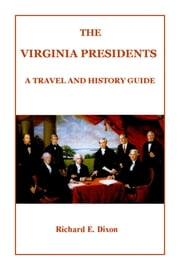 The Virginia Presidents - A Travel and History Guide ebook by Richard E. Dixon