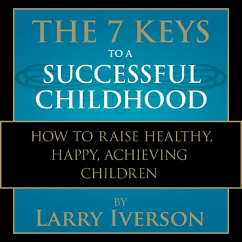 The 7 Keys to a Successful Childhood - How to Raise Healthy, Happy, Achieving Children audiobook by Dr. Larry Iverson