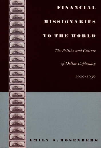 Financial Missionaries to the World - The Politics and Culture of Dollar Diplomacy, 1900–1930 ebook by Emily S. Rosenberg,Gilbert M. Joseph