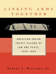 Linking Arms Together - American Indian Treaty Visions of Law and Peace, 1600-1800 ebook by Robert A. Williams, Jr.