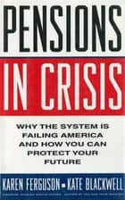 Pensions in Crisis: Why the System is Failing America and How You Can Protect Your Future ebook by Karen Ferguson