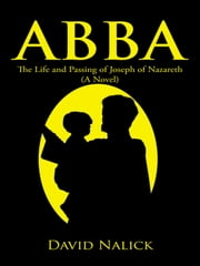Abba - The Life and Passing of Joseph of Nazareth (A Novel) ebook by David Nalick