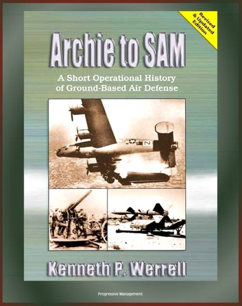 Archie to SAM: A Short Operational History of Ground-Based Air Defense,  From Guns to Missiles, Ballistic Missile Defense, Star Wars, Patriot,  PAC-3,