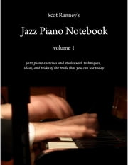 Scot Ranney's Jazz Piano Notebook Volume 1 - Jazz Piano Exercises and Etudes With Techniques and Tricks of the Trade That You Can Use Today ebook by Scot Ranney