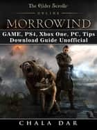 The Elder Scrolls Online Morrowind Game, PS4, Xbox One, PC, Tips, Download Guide Unofficial ebook by Chala Dar