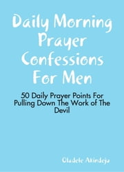 Daily Morning Prayer Confessions for Men - 50 Daily Prayer Points for Pulling Down the Work of the Devil ebook by Oladele Akindeju