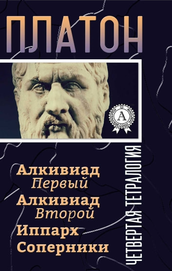 Четвертая тетралогия (Алкивиад Первый Алкивиад Второй Иппарх Соперники) ebook by Платон