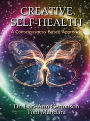 Creative Self-Health: A Consciousness-Based Approach ebook by Lori-Ann Gertonson, Toni Mandara