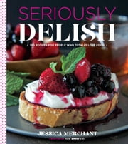 Seriously Delish - 150 Recipes for People Who Totally Love Food ebook by Jessica Merchant