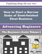 How to Start a Narrow Slabs of Semi-finished Steel Business (Beginners Guide) ebook by Carolin Fuentes