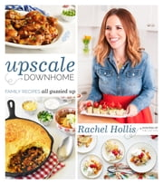 Upscale Downhome - Family Recipes, All Gussied Up ebook by Rachel Hollis