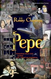 Pepe: Homeless Slum Kid Versus Evil Wired Up President: A Cyberpunk Urban Futuristic Fantasy TechnoThriller Sci-Fi Action Adventure ebook by Robby Charters