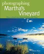 Photographing Martha's Vineyard: Where to Find Perfect Shots and How to Take Them (The Photographer's Guide) ebook by Alison Shaw