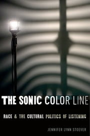 The Sonic Color Line - Race and the Cultural Politics of Listening ebook by Jennifer Lynn Stoever