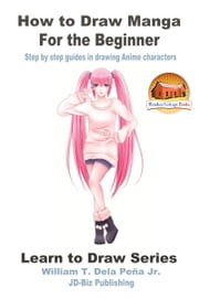 How to Draw Manga for the Beginner: Step by Step Guides in Drawing Anime Characters ebook by William Dela Peña Jr.