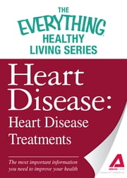 Heart Disease: Heart Disease Treatments - The most important information you need to improve your health ebook by Adams Media