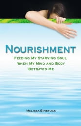 Nourishment - Feeding My Starving Soul When My Mind and Body Betrayed Me ebook by Melissa Binstock