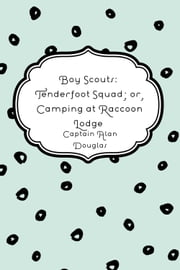 Boy Scouts: Tenderfoot Squad; or, Camping at Raccoon Lodge ebook by Captain Alan Douglas