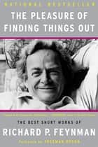 The Pleasure of Finding Things Out - The Best Short Works of Richard P. Feynman ebook by Richard P. Feynman, Freeman Dyson