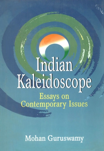 Indian Kaleidoscope Essays on Contemporary Issues ebook by Mohan Guruswamy