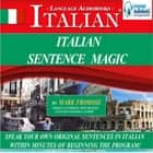 Italian Sentence Magic - Speak Your Own Original Sentences in Italian within Minutes of Beginning the Program! audiobook by