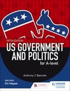 US Government and Politics for A-level Fifth Edition ebook by Anthony J Bennett