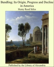 Bundling; Its Origin, Progress and Decline in America ebook by Henry Reed Stiles