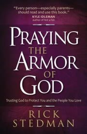 Praying the Armor of God - Trusting God to Protect You and the People You Love ebook by Rick Stedman