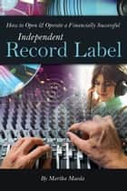 How to Open & Operate a Financially Successful Independent Record Label ebook by Martha Maeda