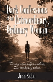 Dark Confessions of an Extraordinary, Ordinary Woman ebook by Jenn Sadai