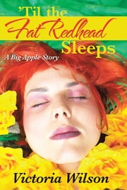 'Til the Fat Redhead Sleeps - A Big Apple Story ebook by Victoria Wilson