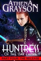 The Release - Huntress of the Star Empire Part Four ebook by Athena Grayson