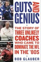 Guts and Genius - The Story of Three Unlikely Coaches Who Came to Dominate the NFL in the '80s ebook by Bob Glauber