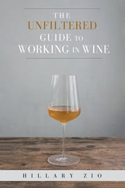 The Unfiltered Guide to Working in Wine ebook by Hillary Zio