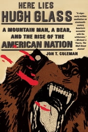 Here Lies Hugh Glass - A Mountain Man, a Bear, and the Rise of the American Nation ebook by Jon T. Coleman