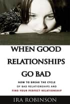 When Good Relationships Go Bad - (How To Break The Cycle and Find Your Perfect Relationship) ebook by Ira Robinson
