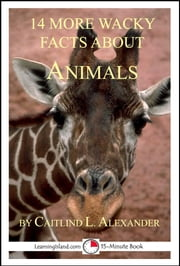 14 More Wacky Facts About Animals: A 15-Minute Book ebook by Caitlind L. Alexander