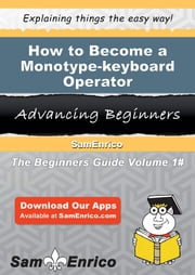 How to Become a Monotype-keyboard Operator - How to Become a Monotype-keyboard Operator ebook by Vicente Hopson