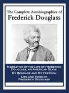 The Complete Autobiographies of Frederick Douglass - Narrative of the Life of Frederick Douglass, an American Slave; My Bondage and My Freedom; Life and Times of Frederick Douglass ebook by Frederick Douglass