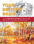 Your Artist's Brain - Use the right side of your brain to draw and paint what you see - not what you t hink you see ebook by Carl Purcell