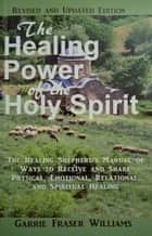 The Healing Power of the Holy Spirit: The Healing Shepherd's Manual of Ways to Receive and Share Physical, Emotional, Relational, and Spiritual Healing - Revised and Updated Edition ebook by Garrie Fraser Williams