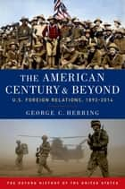The American Century and Beyond - U.S. Foreign Relations, 1893-2014 ebook by George C. Herring