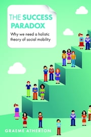 The success paradox - Why we need a holistic theory of social mobility ebook by Graeme Atherton